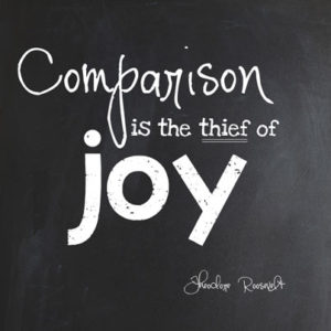 Comparison is the thief of joy. — Theodore Roosevelt