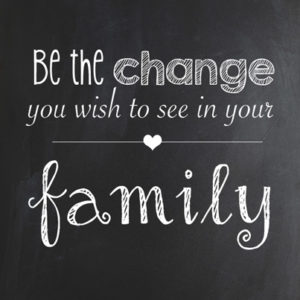 Be the change you wish to see in YOUR FAMILY.