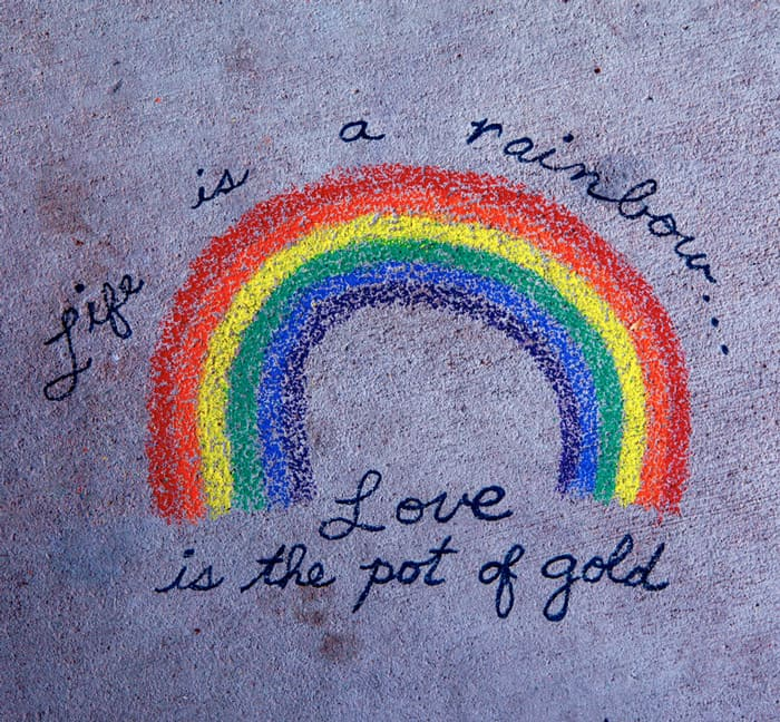 Life is a rainbow. Love is a pot of gold.