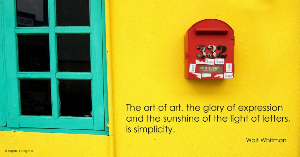 The art of art, the glory of expression and the sunshine of the light of letters, is simplicity. ~Walt Whitman