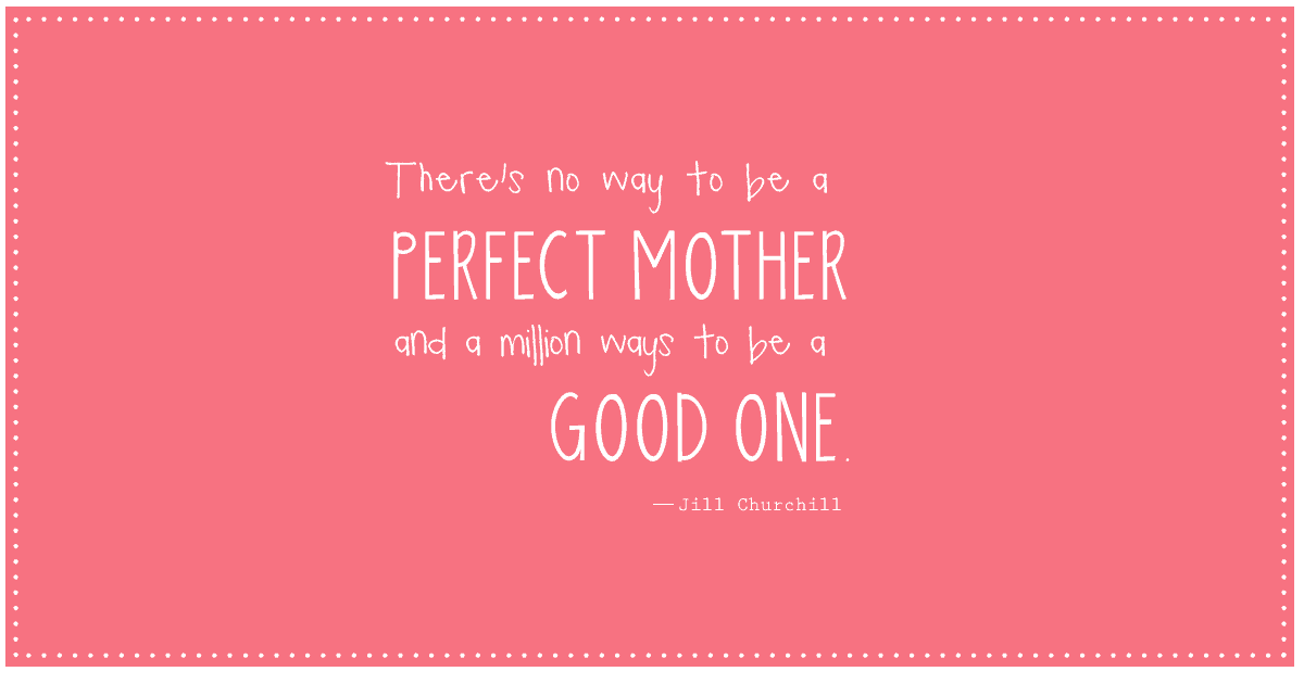 """There's no way to be a perfect mother and a million ways to be a good one."" ― Jill Churchill #quote #parenting *so true."