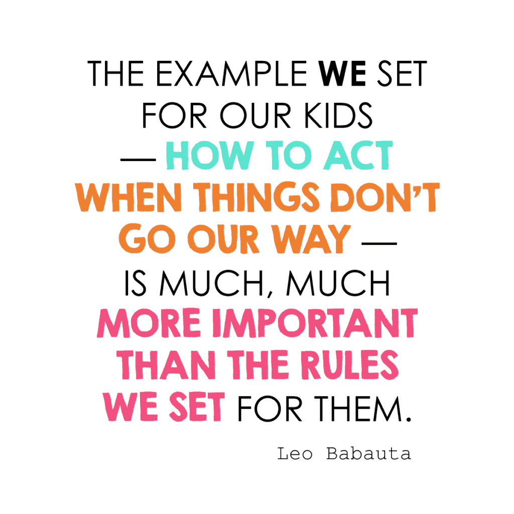 the example we set for our kids — how to act when things don't go our way — is much, much more important than the rules we set for them. ~ Leo Babauta