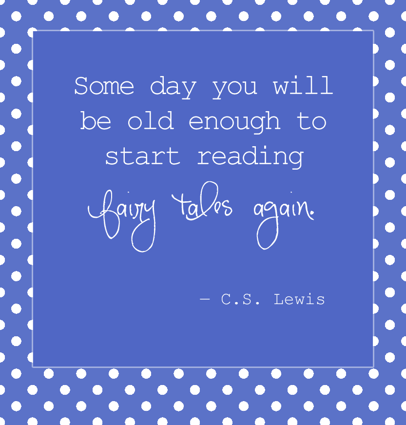 """Some day you will be old enough to start reading fairy tales again."" ― C.S. Lewis"