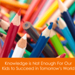 Knowledge is Not Enough For Our Kids to Succeed in Tomorrow's World