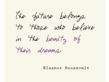 The future belongs to those who believe in the beauty of their dreams. - Eleanor Roosevelt #free #printable *love this quote