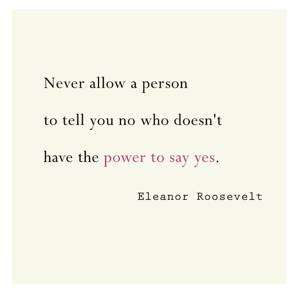 Never allow a person to tell you no who doesn't have the power to say yes. - Eleanor Roosevelt