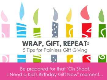 "Wrap, Gift, Repeat: 5 Tips for Painless Gift Giving *Be prepared for that ""Oh Shoot, I Need a Kid's Birthday Gift Now"" moment..."