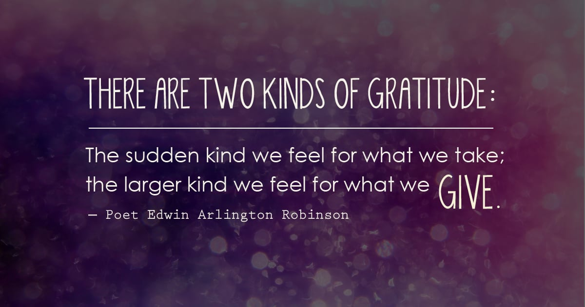 Two kinds of gratitude: The sudden kind we feel for what we take; the larger kind we feel for what we give.― Poet Edwin Arlington Robinson #quote