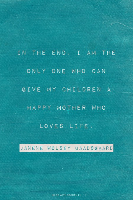 In the end, I am the only one who can give my children a happy mother who loves life. Janene Wolsey Baadsgaard