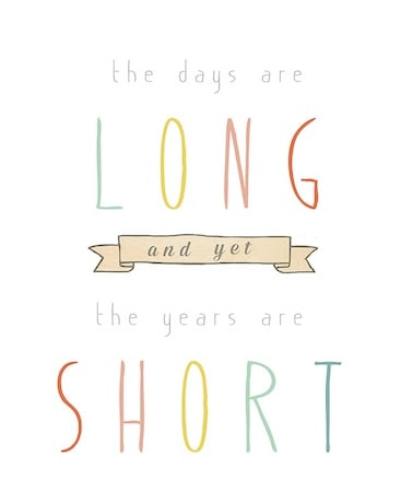 The days are long, but the years are short. #quote