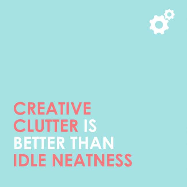 Creative clutter is better than idle neatness. #quote