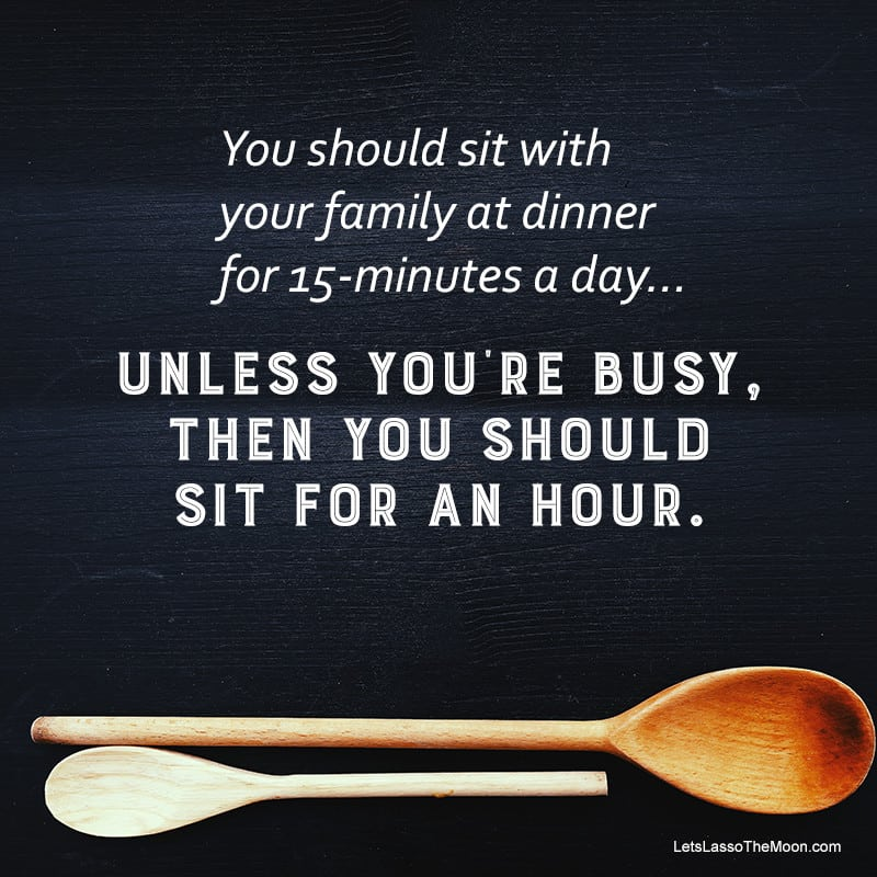 you should sit with your family at dinner for 15-minutes a day... unless you're busy, then you should sit for an hour.