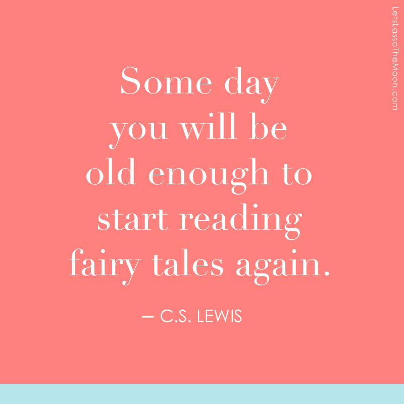 Someday you will be old enough to read fairy tales again.