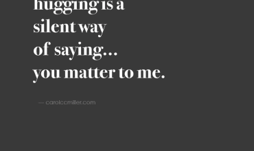 hugging is a silent way of saying ... you matter to me.