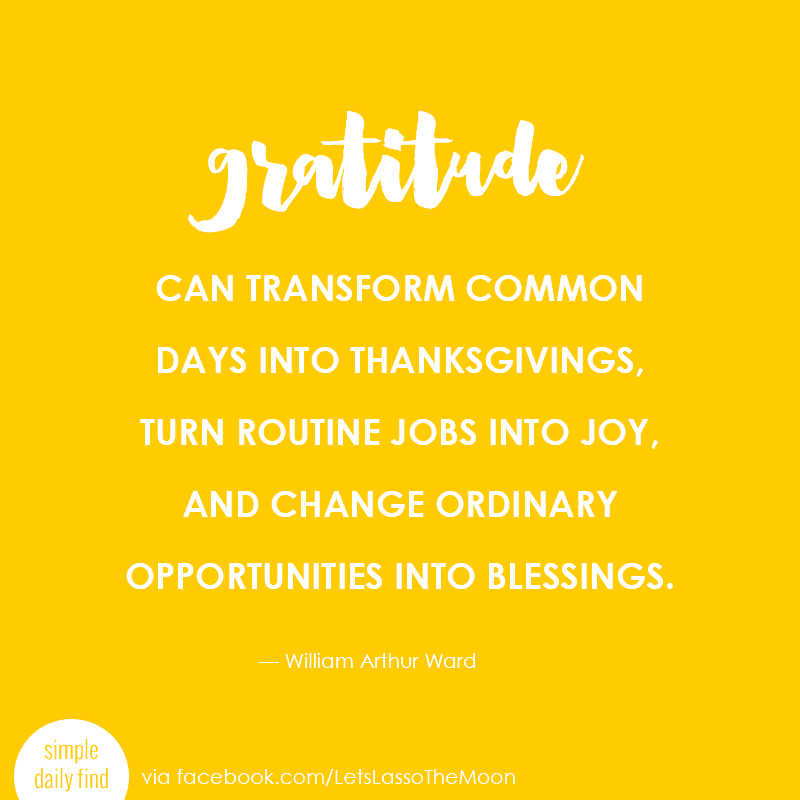 Gratitude can transform common days into thanksgivings, turn routine jobs into joy, and change ordinary opportunities into blessings. #quote