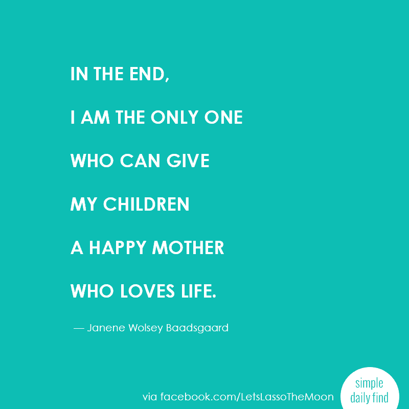 """In the end, I am the only one who can give my children a happy mother who loves life."" ― Janene Wolsey Baadsgaard"