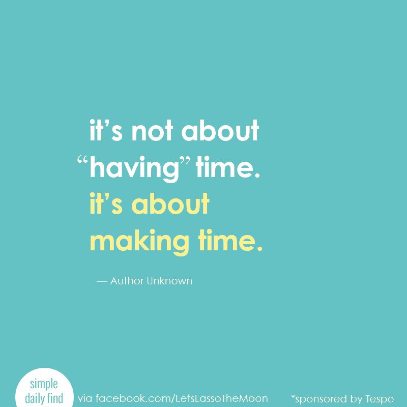 "it's not about ""having time."" it's about making time."