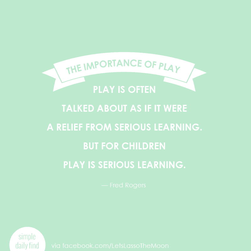 "Play is often talked about as if it were a relief from serious learning. But for children play is serious learning."" Fred Rogers"