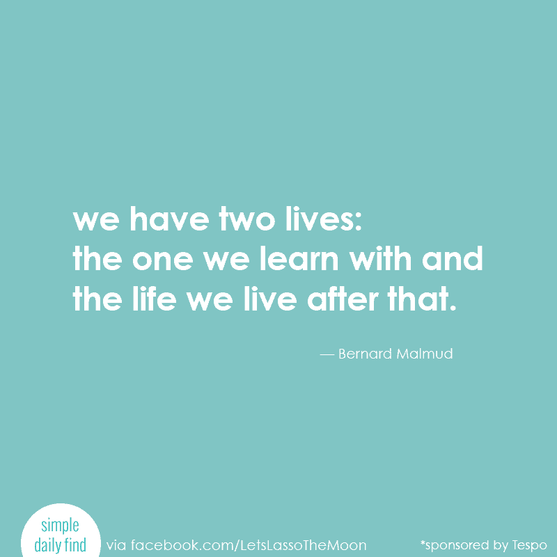 We have two lives: the one we learn with and the life we live after that. — Bernard Malmud