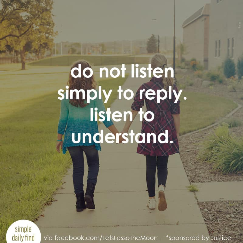 listen to understand. do not listen simply to reply. *Love this parenting quote