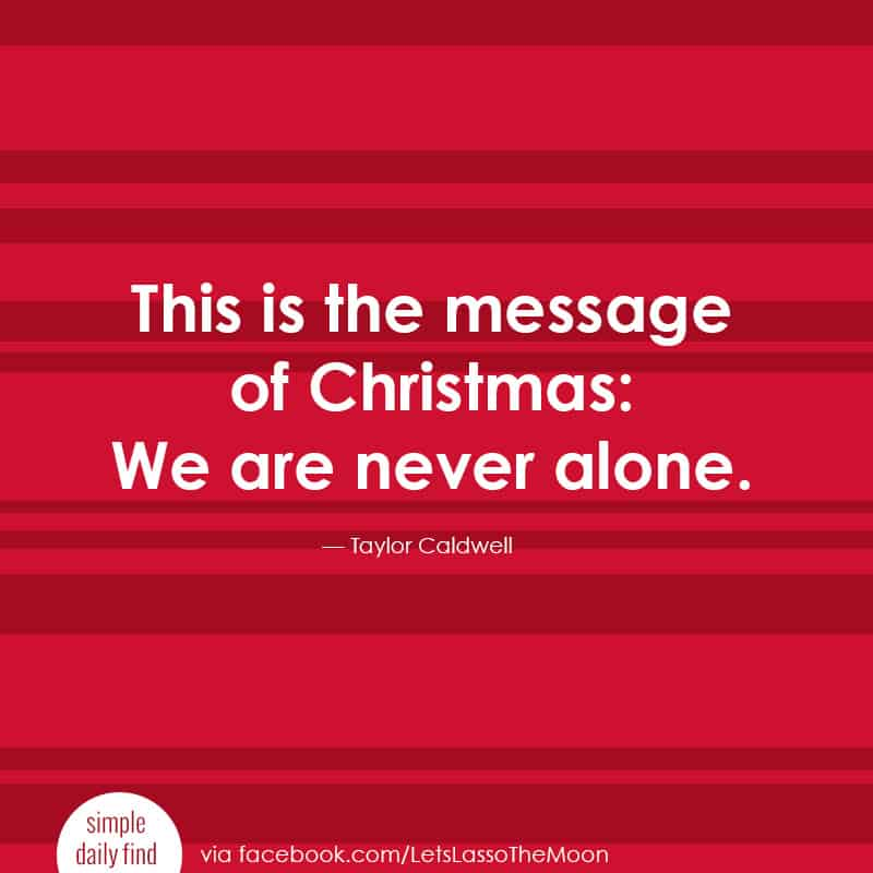 This is the message of Christmas: We are never alone. -Taylor Caldwell *Love this holiday quote