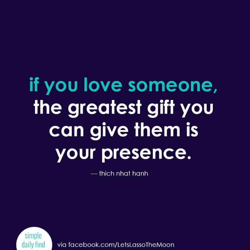 if you love someone, the greatest gift you can give them is your presence. *Love this quote