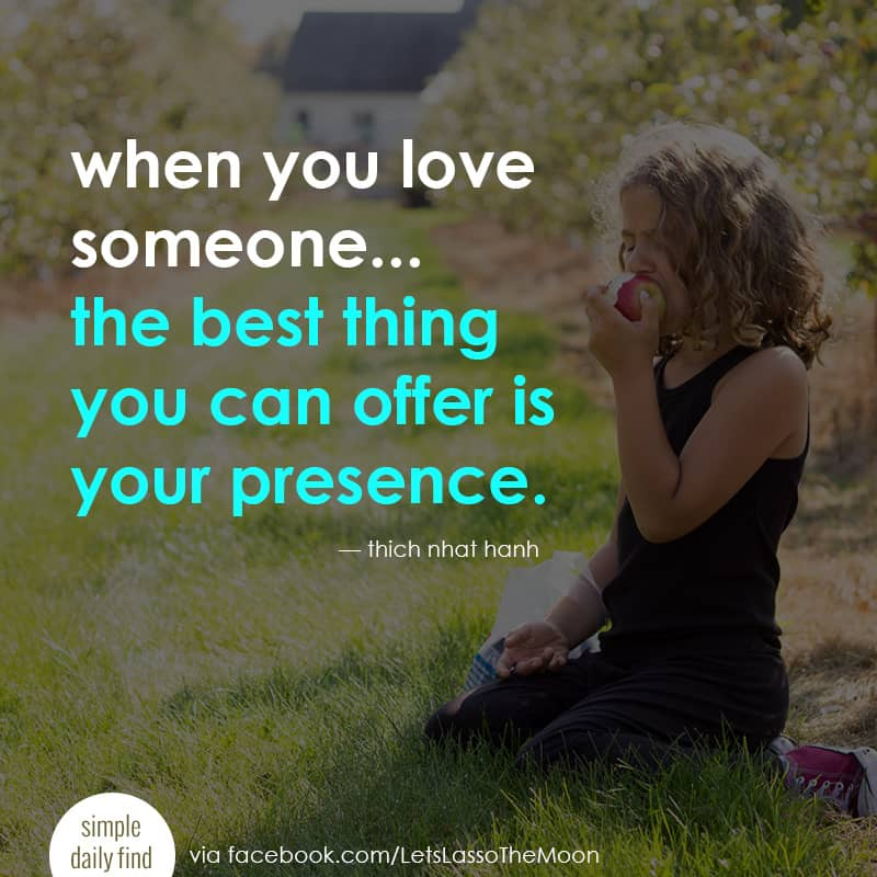 when you love someone, the best thing you can offer is your presence. *Love this quote from Thich Nhat Hanh