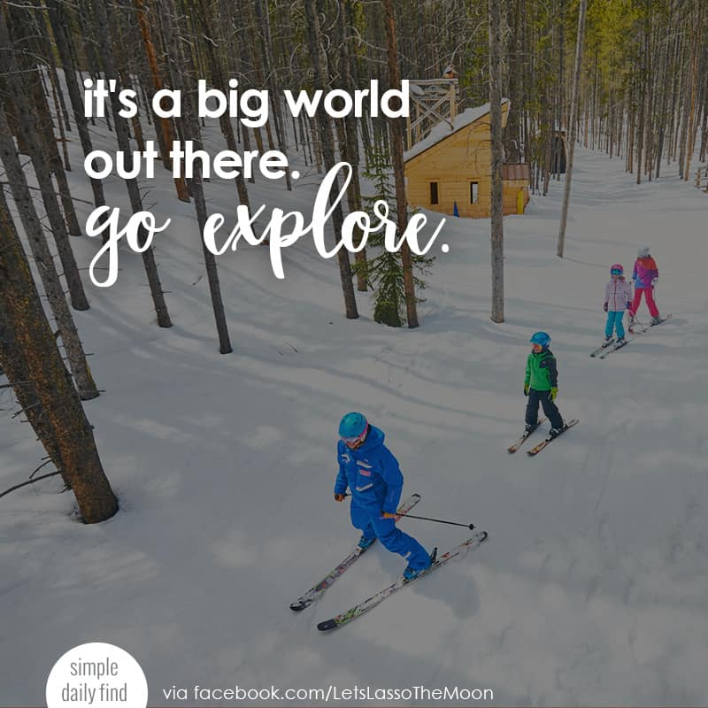it's a big world out there. go explore. *love this quote. great parent tips for planning a family vacation.