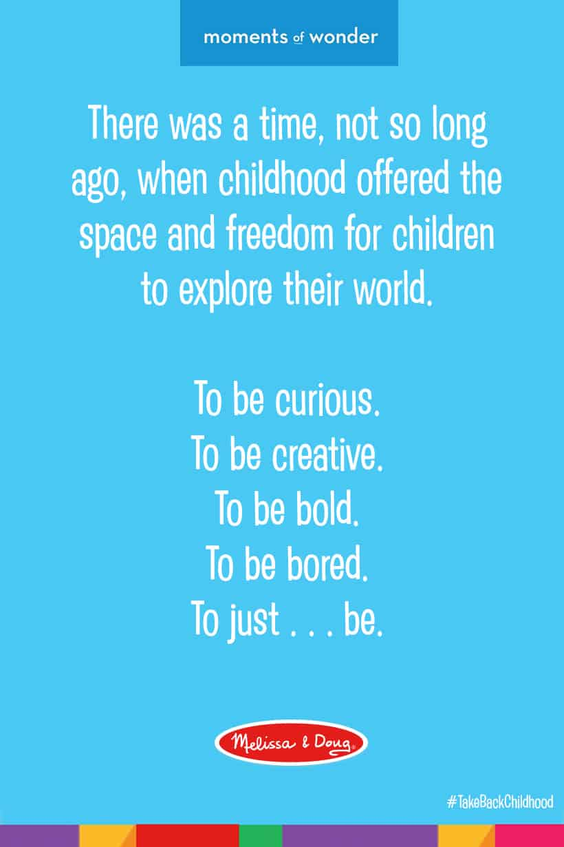 There was a time not so long ago when childhood offered the space and freedom for children to explore their world. To be curious. To be creative. To be bold. To be bored. To just . . . be. Today, our overscheduled and overstimulated children are using their imaginations less than ever. It's a crisis in the making. And it's why Melissa & Doug committed to making products that inspire open-ended thinking and encourage kids to see new possibilities. It's part of our bigger vision to Take Back Childhood. Because by giving children a true childhood, we give them a path to realizing their full potential!