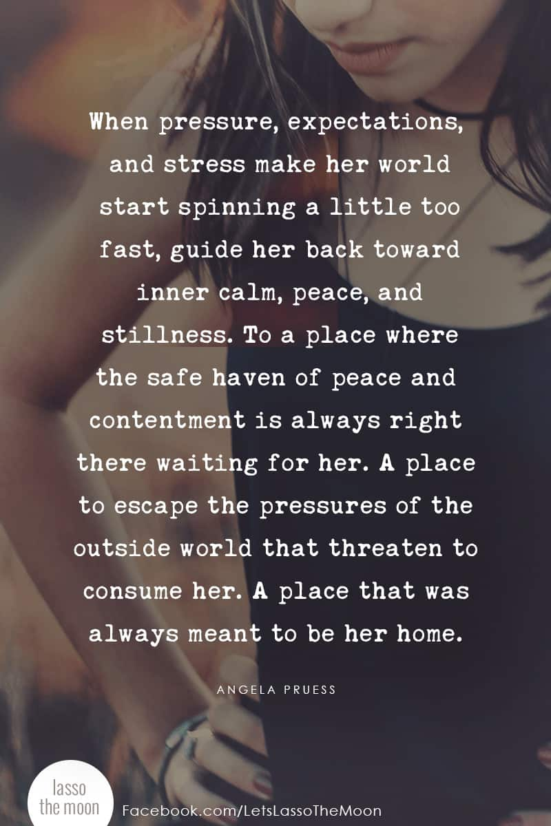 When pressure, expectations,and stress make her world start spinning a little too fast, guide her back toward inner calm, peace, and stillness. To a place where the safe haven of peace and contentment is always right there waiting for her. A place to escape the pressures of the outside world that threaten to consume her. A place that was always meant to be her home. #quote #mindfulness #parenting #teens *love this post