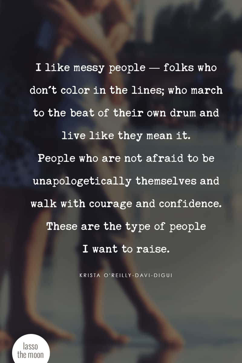 I like messy people — folks who don't color in the lines; who march to the beat of their own drum and live like they mean it. People who are not afraid to be unapologetically themselves and walk with courage and confidence. These are the type of people I want to raise. #quote #lifeinprogress #parenting #teens #tweens #positiveparenting *Love this post