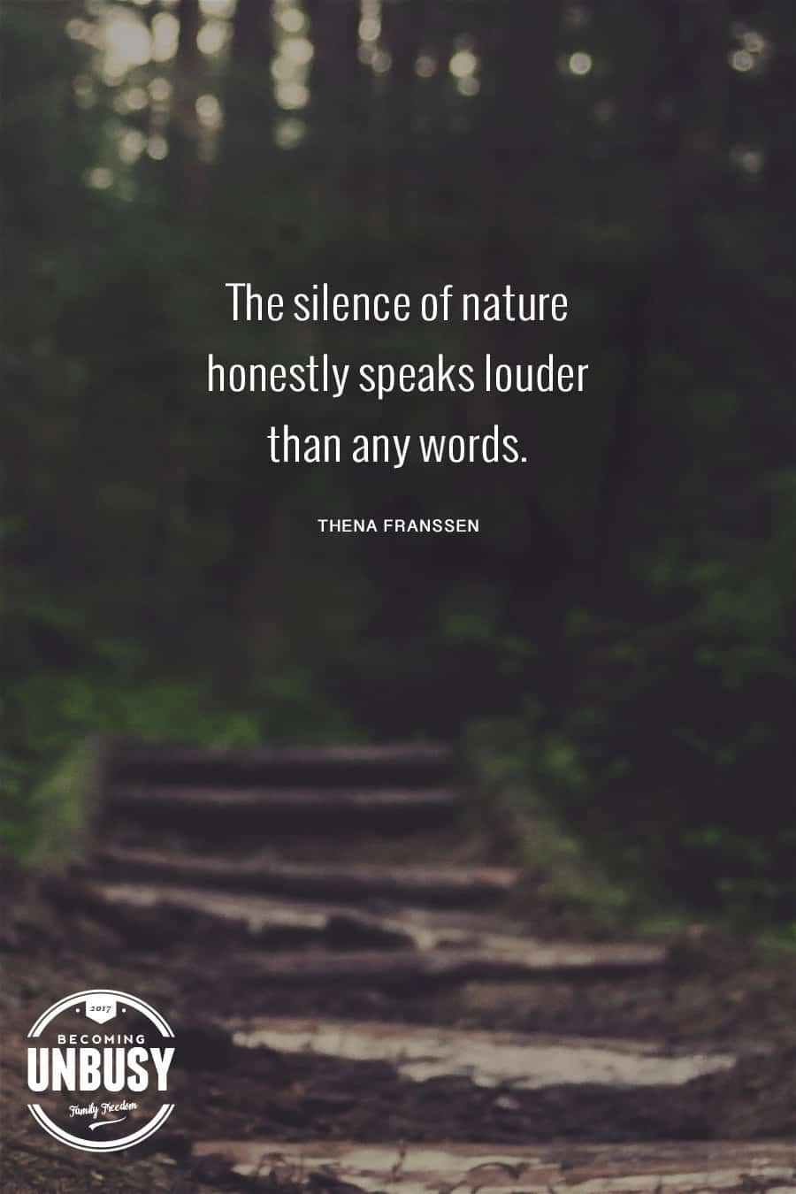 The silence of nature honestly speaks louder than any words. #BecomingUnBusy #Unplug #IntentionalLiving #LifeByDesign #MoreWithLess #Quote *Love this quote and this post about escaping busy and connecting with your kids