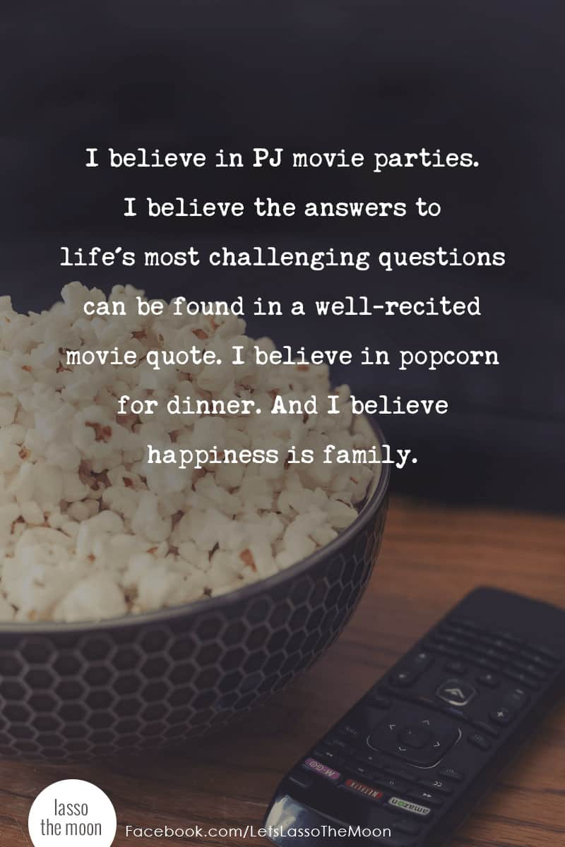 I believe in PJ movie parties. I believe in popcorn for dinner. I believe the answers to life's challenging questions can be found in a well-recited movie quote. And I believe happiness is family. #quote #quotes #popcorn #movienight #movies #familytime *loving this quote and this entire post