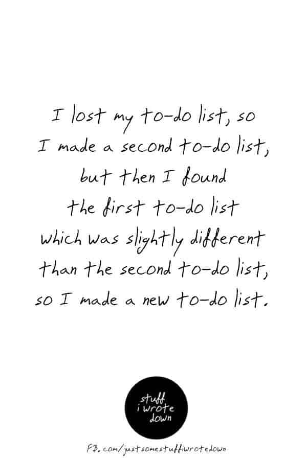 I lost my to-do list, so I made a second to-do list, but then I found the first to-do list which was slightly different than the second to-do list, so I made a new to-do list. #quote #middlelife #todolist *This entire collection of quotes about midlife crack me up