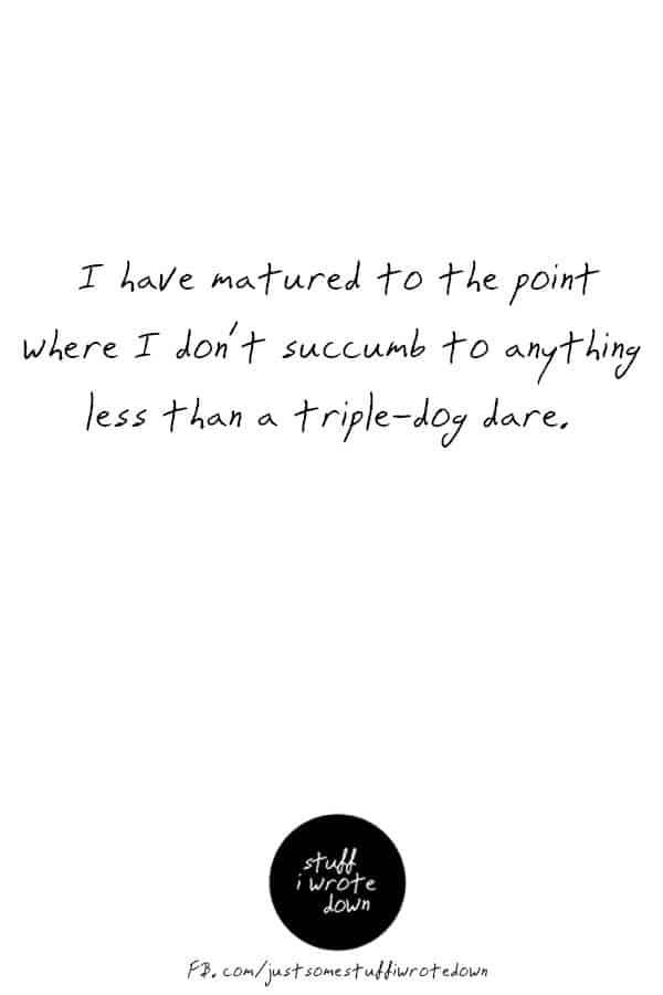 I have matured to the point where I don't succumb to anything less than a triple-dog dare. #quote #middlelife *This entire collection of funny quotes about getting older makes me laugh