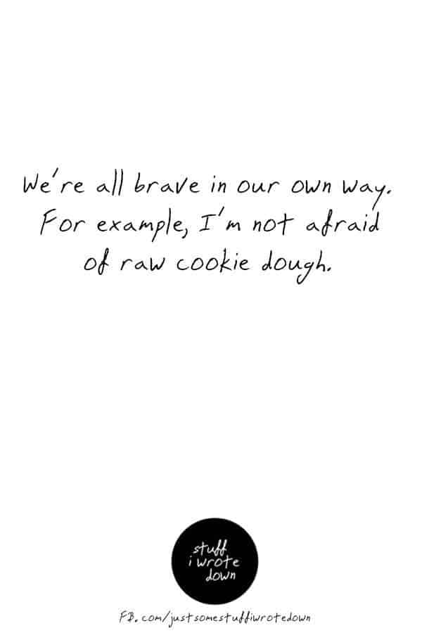 We're all brave in our own way. For example, I'm not afraid of raw cookie dough. #quote #middlelife #todolist *This entire collection of quotes about midlife crack me up