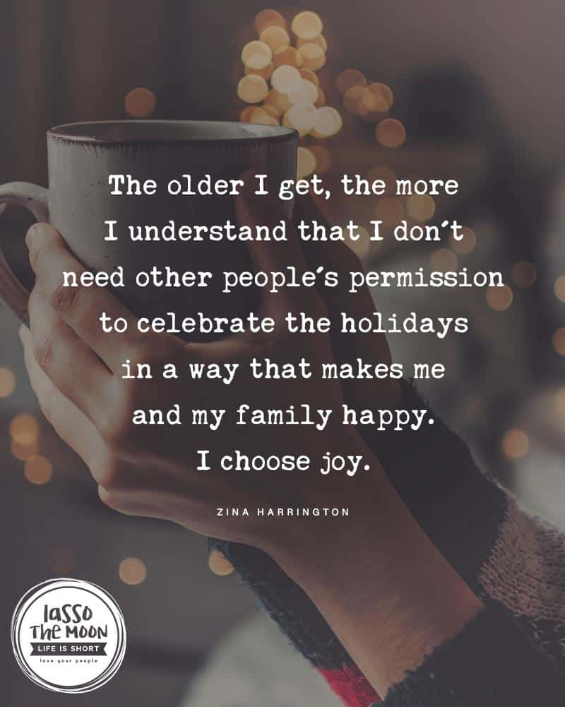 "A photo of a woman holding a cup by a Christmas tree with the following quote written over top, ""The older I get, the more I understand that I don't need other people's permission to celebrate the holidaysin a way that makes meand my family happy. I choose joy."""